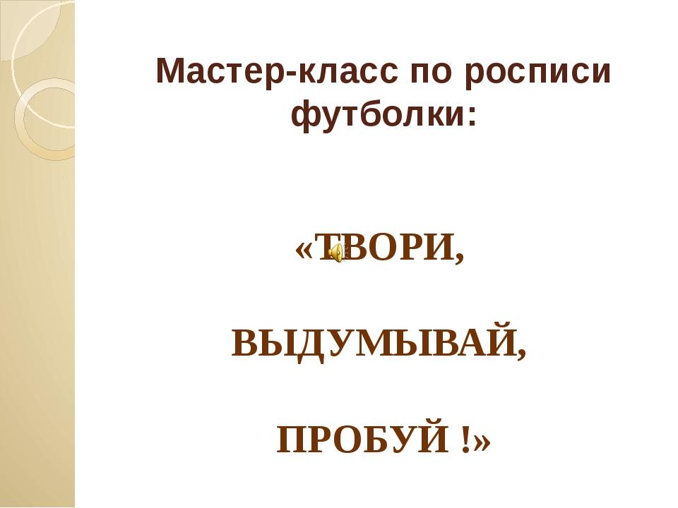 Мастер-класс по росписи футболки: «ТВОРИ, ВЫДУМЫВАЙ, ПРОБУЙ !»