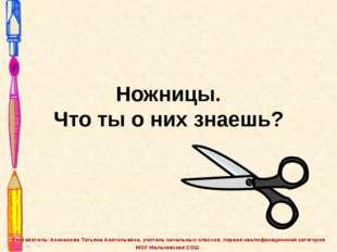 Ножницы. Что ты о них знаешь? Составитель: Аниканова Татьяна Анатольевна, учи