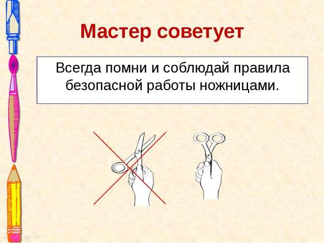 Мастер советует Всегда помни и соблюдай правила безопасной работы ножницами.