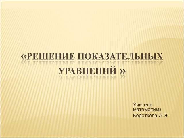 Учитель математики Короткова А.Э.