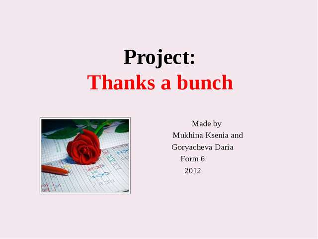 Project: Thanks a bunch Made by Mukhina Ksenia and Goryacheva Daria Form 6 2012