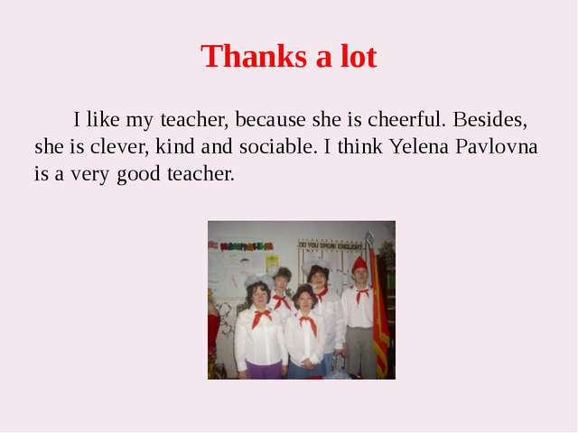 Thanks a lot I like my teacher, because she is cheerful. Besides, she is clev...