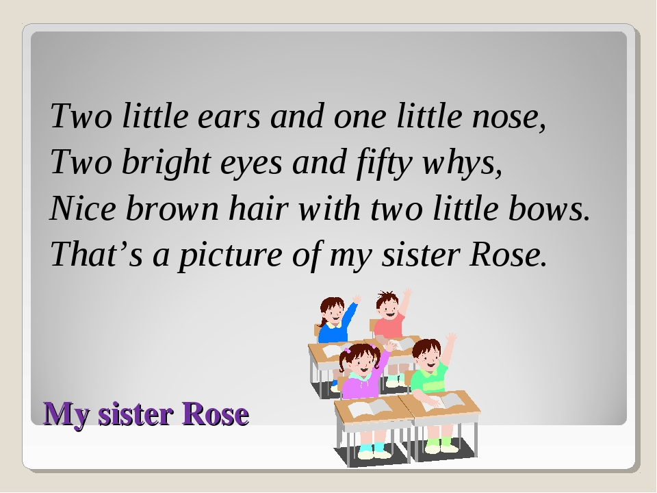 My sister Rose Two little ears and one little nose, Two bright eyes and fifty...