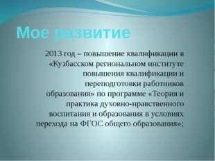 Мое развитие 2013 год – повышение квалификации в «Кузбасском региональном инс