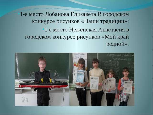 1-е место Лобанова Елизавета В городском конкурсе рисунков «Наши традиции»; 1...