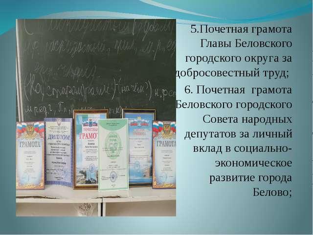 5.Почетная грамота Главы Беловского городского округа за добросовестный труд;...