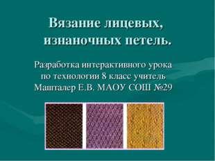 Вязание лицевых, изнаночных петель. Разработка интерактивного урока по технол