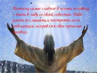 Поэтому самое главное в жизни человека – быть в ладу со своей совестью. Надо