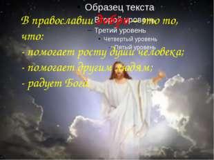 В православии добро – это то, что: - помогает росту души человека; - помогае