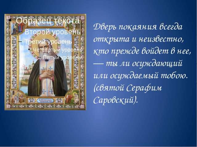 Дверь покаяния всегда открыта и неизвестно, кто прежде войдет в нее, — ты ли...