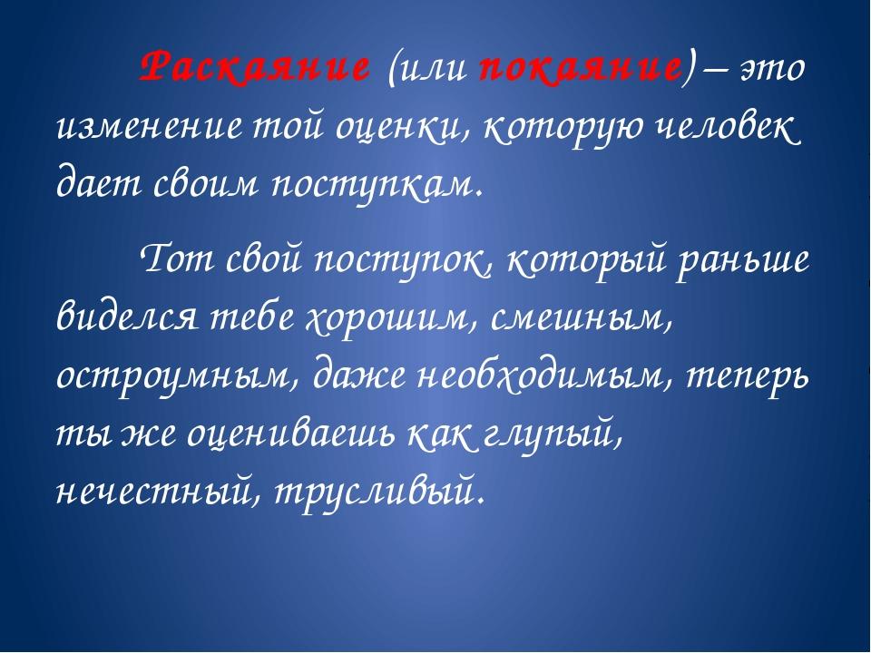 Раскаяние (или покаяние) – это изменение той оценки, которую человек дает...