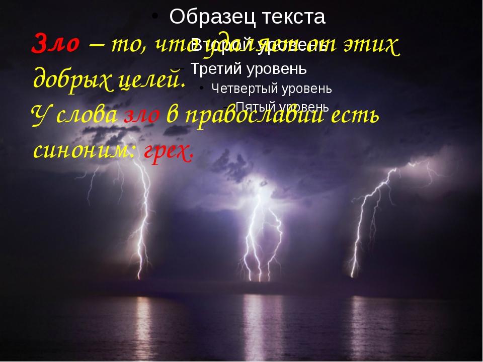 Зло – то, что удаляет от этих добрых целей. У слова зло в православии есть с...