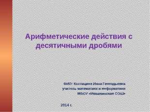 Арифметические действия с десятичными дробями ФИО: Костицина Инна Геннадьевна