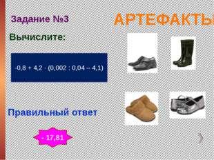 АРТЕФАКТЫ Задание №3 Правильный ответ -0,8 + 4,2 ∙ (0,002 : 0,04 – 4,1) Вычис