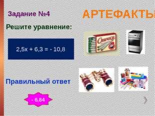 АРТЕФАКТЫ Задание №4 Правильный ответ 2,5х + 6,3 = - 10,8 Решите уравнение: -