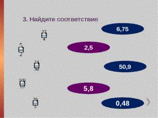 3. Найдите соответствие 2,5 50,9 6,75 5,8 0,48