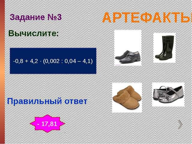 АРТЕФАКТЫ Задание №3 Правильный ответ -0,8 + 4,2 ∙ (0,002 : 0,04 – 4,1) Вычис...