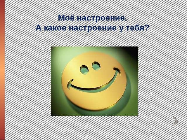 Моё настроение. А какое настроение у тебя?