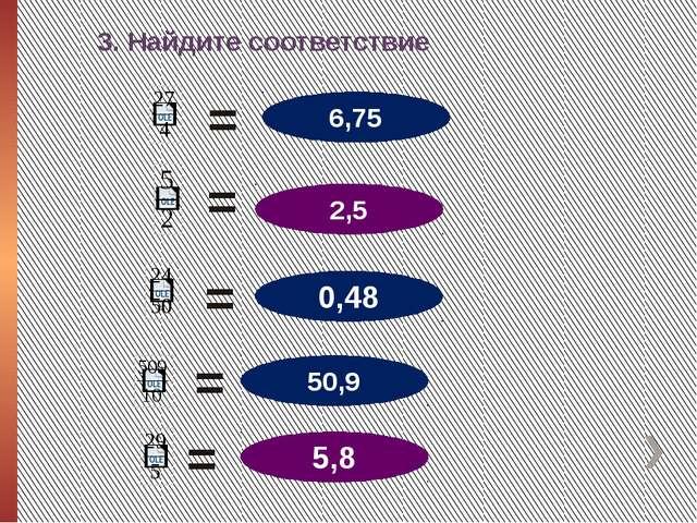 3. Найдите соответствие 2,5 50,9 6,75 5,8 0,48 = = = = =