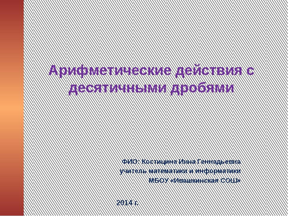 Арифметические действия с десятичными дробями ФИО: Костицина Инна Геннадьевна...