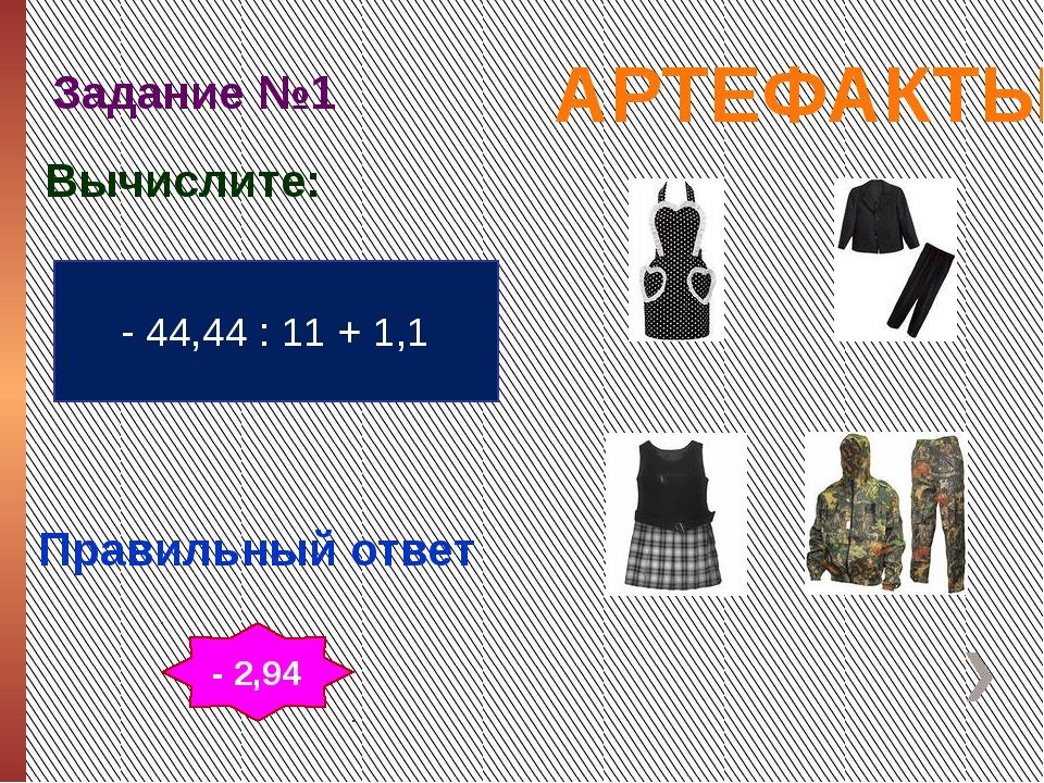 АРТЕФАКТЫ Задание №1 Правильный ответ - 44,44 : 11 + 1,1 Вычислите: - 2,94
