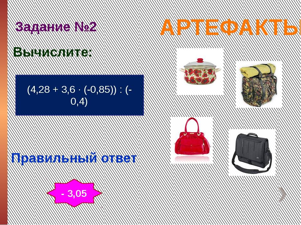 АРТЕФАКТЫ Задание №2 Правильный ответ (4,28 + 3,6 ∙ (-0,85)) : (-0,4) Вычисли...