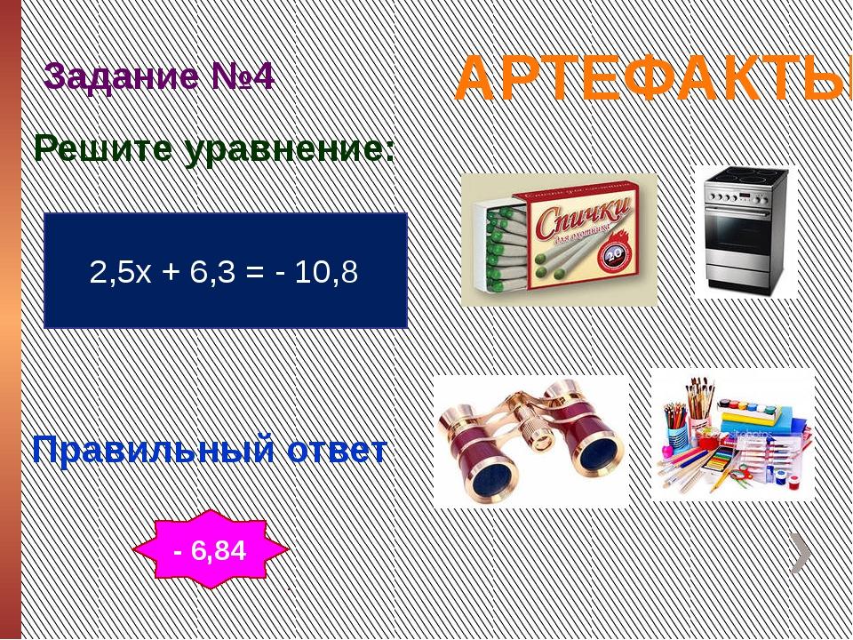 АРТЕФАКТЫ Задание №4 Правильный ответ 2,5х + 6,3 = - 10,8 Решите уравнение: -...
