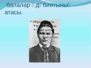 Габдулла Тукай–татар балалар әдәбиятының атасы.