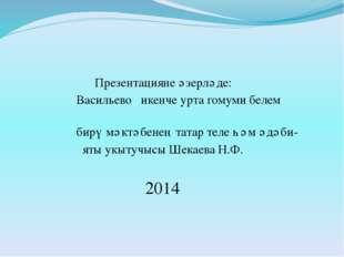 Презентацияне әзерләде: Васильево икенче урта гомуми белем бирү мәктәбенең т
