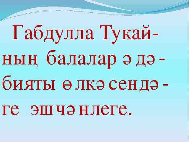 Габдулла Тукай-ның балалар әдә-бияты өлкәсендә-ге эшчәнлеге.