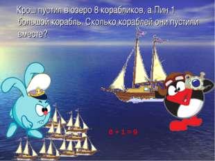 Крош пустил в озеро 8 корабликов, а Пин 1 большой корабль. Сколько кораблей