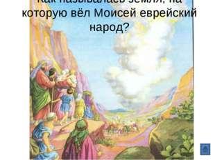 Как называлась земля, на которую вёл Моисей еврейский народ?