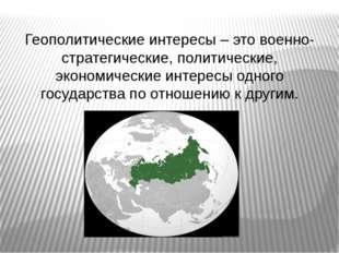 Геополитические интересы – это военно-стратегические, политические, экономич