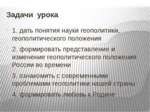 Задачи урока 1. дать понятия науки геополитики, геополитического положения 2.