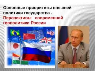Основные приоритеты внешней политики государства . Перспективы современной ге