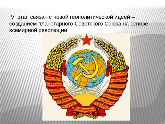 IV этап связан с новой геополитической идеей – созданием планетарного Советск...