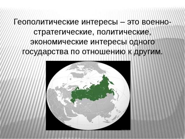 Геополитические интересы – это военно-стратегические, политические, экономич...