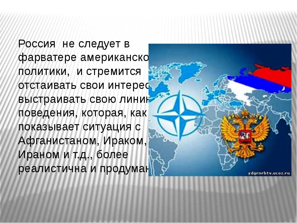 Россия не следует в фарватере американской политики, и стремится отстаивать с...