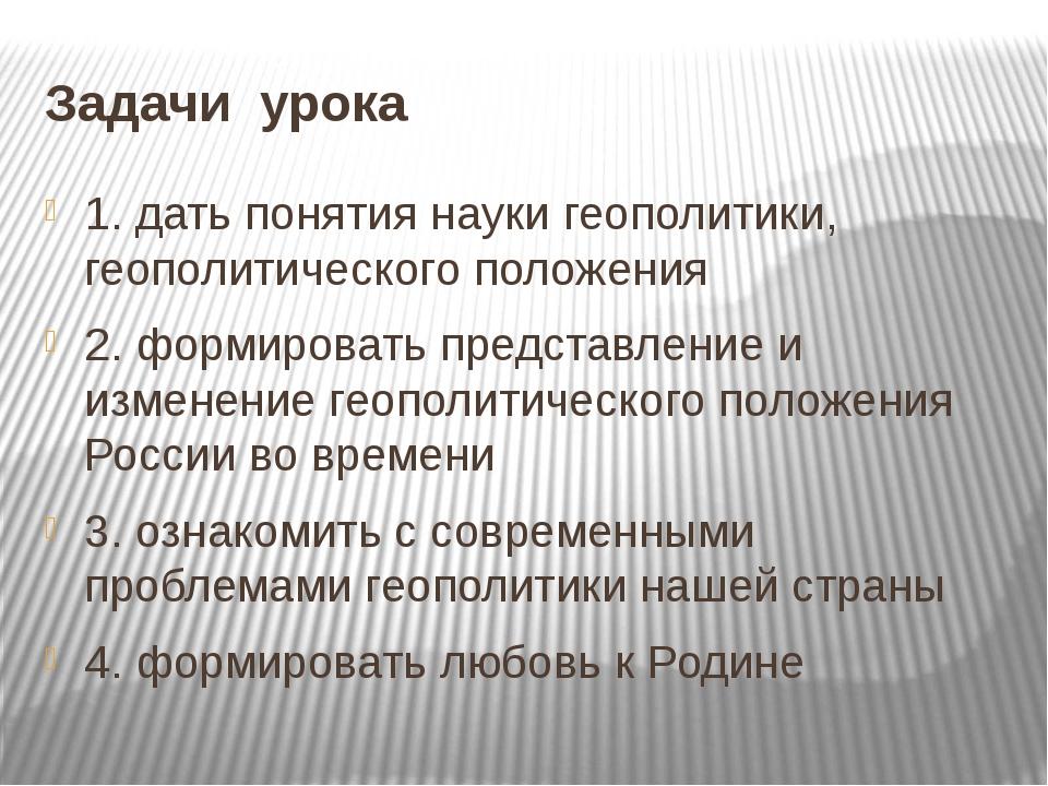 Задачи урока 1. дать понятия науки геополитики, геополитического положения 2....