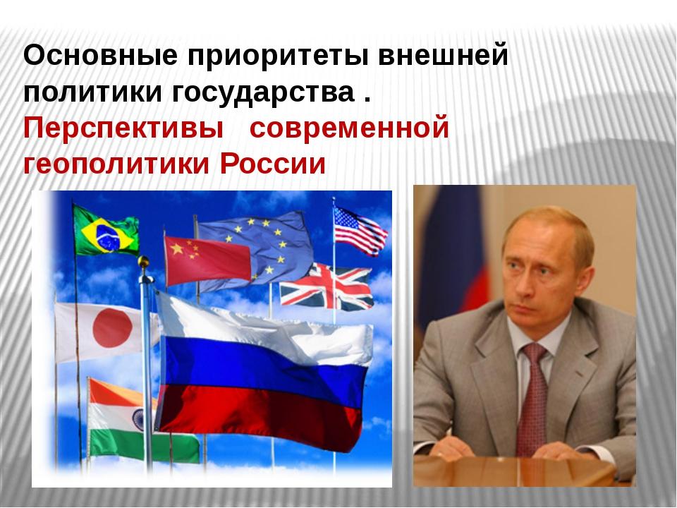Основные приоритеты внешней политики государства . Перспективы современной ге...