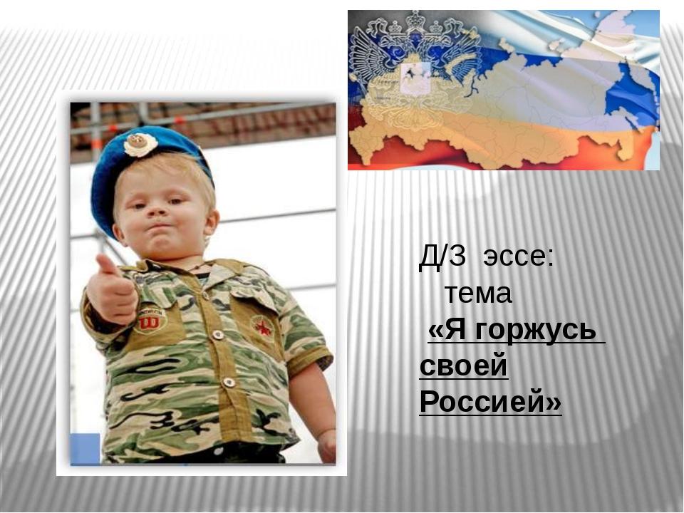 Д/З эссе: тема «Я горжусь своей Россией»