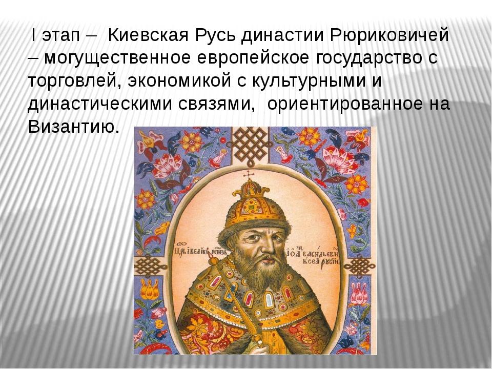 I этап – Киевская Русь династии Рюриковичей – могущественное европейское гос...