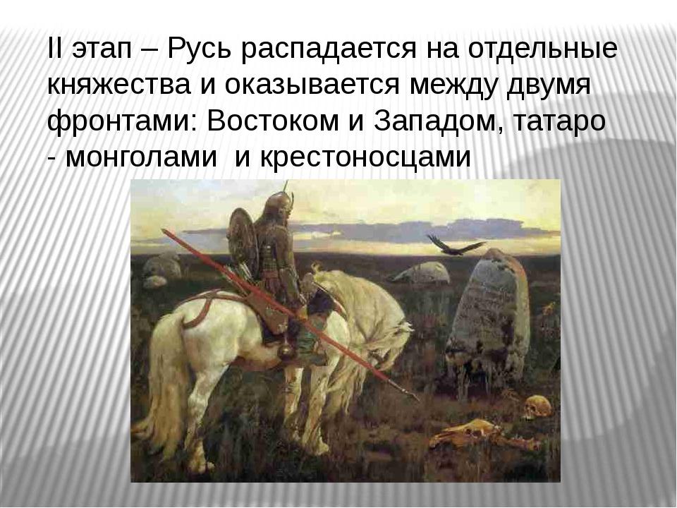 II этап – Русь распадается на отдельные княжества и оказывается между двумя ф...
