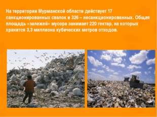 На территории Мурманской области действует 17 санкционированных свалок и 326