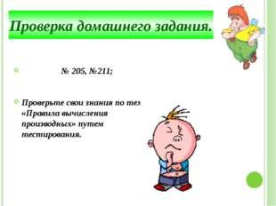 № 205, №211; Проверьте свои знания по теме: «Правила вычисления производных»