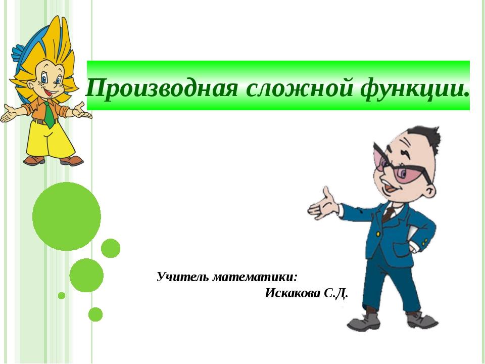 Производная сложной функции. Учитель математики: Искакова С.Д.