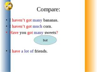 Compare: I haven't got many bananas. I haven't got much corn. Have you got ma