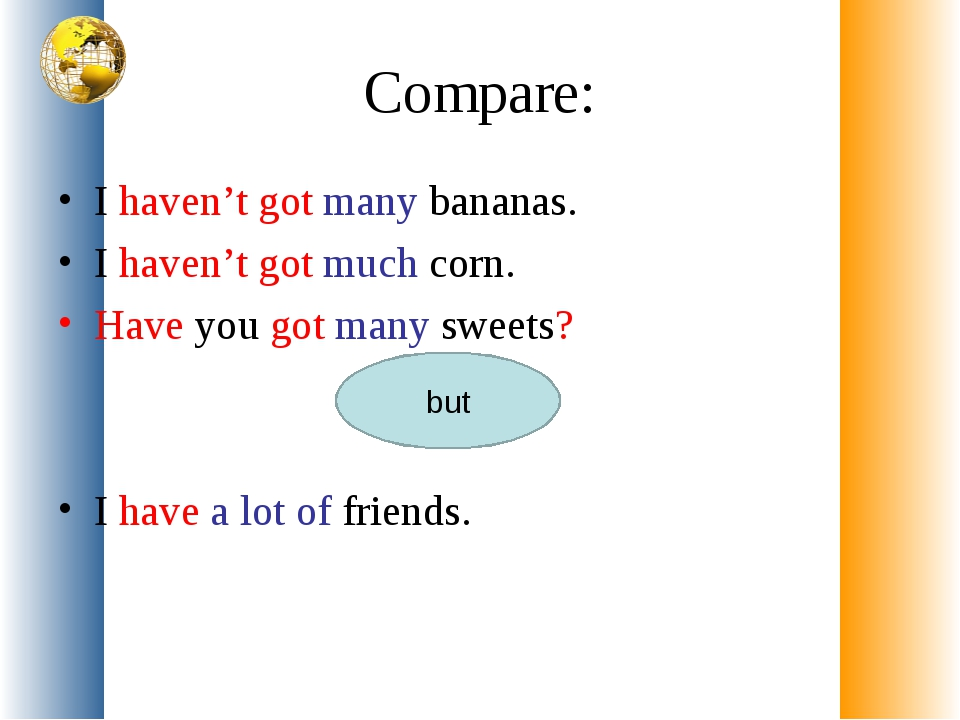 Compare: I haven't got many bananas. I haven't got much corn. Have you got ma...