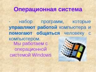 Операционная система - набор программ, которые управляют работой компьютера и