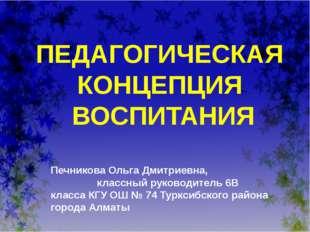 5 ПЕДАГОГИЧЕСКАЯ КОНЦЕПЦИЯ ВОСПИТАНИЯ Печникова Ольга Дмитриевна, классный ру